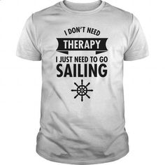 I Don't Need Therapy - I Just Need To Go Sailing - design your own t-shirt #shirt #T-Shirts