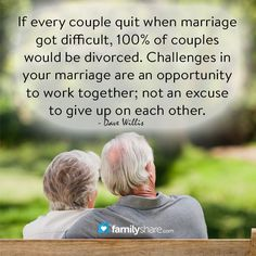 If every couple quit when marriage got difficult, 100% of couples would be divorced. Challenges in your marriage are an opportunity to work together; not an excuse to give up on each other. - Dave Willis