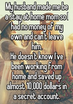 My husband made me be a stay at home mom so I had no money of my own and can't leave him. He doesn't know I've been working from home and saved up almost 10,000 dollars in a secret account.