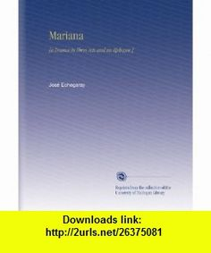 Mariana [a Drama in Three Acts and an Epilogue.] Jos� Echegaray ,   ,  , ASIN: B002MH3YN4 , tutorials , pdf , ebook , torrent , downloads , rapidshare , filesonic , hotfile , megaupload , fileserve