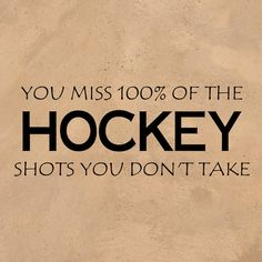 You miss 100% of the hockey shots you don't take