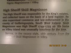Islande. Reykjavik. Musée national d'Islande. HIGH SHERIFF SKULI MAGNUSSON. The High Sheriff was responsable for the king's estates, and collected taxes on the basis of a land register. He also supervised commerce and law-enforcement in the county of GULLBINGUSYSLA, Southe West Iceland. Skuli Magnusson was High Sheriff 1749-1793 AD. His home on VIDEY ISLANS was unusually luxurious for the time.