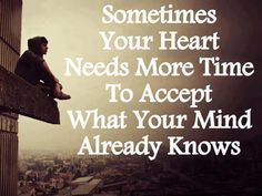 Sometimes Your Heart Needs More Time To Accept What Your Mind Already Knows. True.