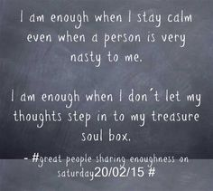 I am enough when I stay calm even when a person is very nasty to me. I am enough when I don´t let my thoughts step in to my treasure soul box.