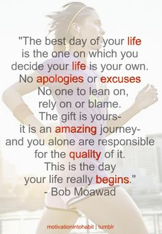"""The best day of your life is the day on which you decide your life is your own ..."" - Bob Moawad"