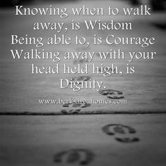 Knowing when to walk away is wisdom. Being able to is courage. Walking away with your head held high is dignity. #selfcontrol
