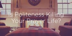 Is Politeness Killing Your Prayer Life? | True Woman