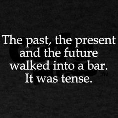 The past, the present, and the future walked into a bar. It was tense.