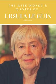 The wise words and quotes of legendary author Ursula Le Guin