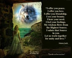 """~Wolf Quotes~ """"I offer you peace. I offer you love. I offer you friendship. I see your beauty. I hear your need. I feel your feelings. My wisdom flows from The Highest Source. I salute that Source in you. Let us work together for unity and love. Spirit Soul, Wolf Spirit, Wolf Qoutes, Wolf Cry, Native American Wisdom, The Ancient One, Wolf Love, Network For Good, United We Stand"""