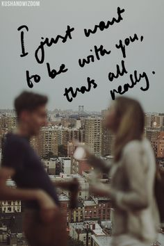 I just want to be with you