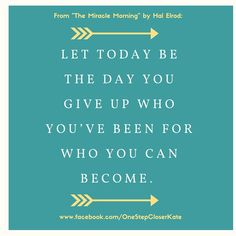 Let today be the day you give up who you've been for who you can become. - The Miracle Morning by Hal Elrod || Inspirational quote || Motivational || 21 Day Fix || See more at www.facebook.com/OneStepCloserKate