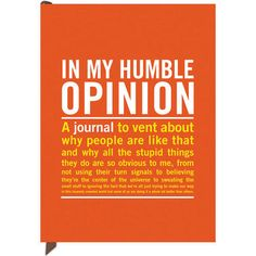 In My Humble Opinion Journal: Journals have long provided a much-needed place for unalloyed honesty, but our Inner-Truth Journals are themselves honest--after all, what else do we scribble about than our oh-so-humble opinions? Featuring over 70 quotes from fellow misanthropes. The perfect gift for your favorite opinionated loved one--including yourself.