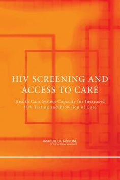 HIV screening and access to care: health care system capacity for increased HIV testing and provision of care (2011). Institute of Medicine (U.S.). Committee on HIV Screening and Access to Care.