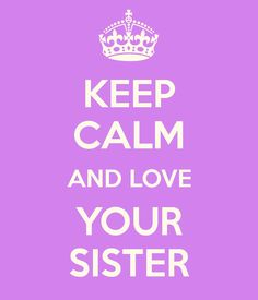 KEEP CALM AND LOVE YOUR SISTER @Jacqueline Sevic