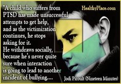 Anxiety quote: A child who suffers from PTSD has made unsuccessful attempts to get help, and as the victimization continues, he stops asking for it. He withdraws socially, because he's never quite sure when interaction is going to lead to another incident of bullying…. http://www.healthyplace.com/anxiety-panic/