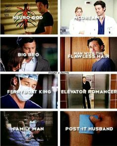Neuro God, McDreamy, Big Bro, Man with the Flawless Hair, Ferryboat King, Elevator Romancer, Family Man, Post It Husband -Derek Shepard, Grey's Anatomy