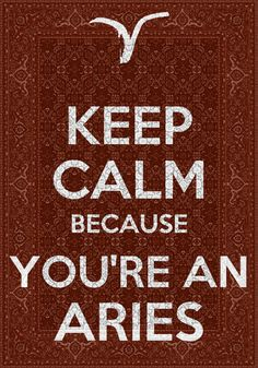 I'm always calm it's everyone after aries that is all worried....lol