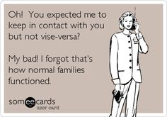 Funny Apology Ecard: Oh! You expected me to keep in contact with you but not vise-versa? My bad! I forgot that's how normal families functioned.