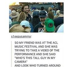 """So my friend was at the ACL Music Festival and she was trying to take a video of the performance and she said """"Who's this tall guy in my camera"""" and look who turned around"""