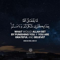 """What would Allah get by punishing you, if you are grateful and believe?"" - [Surah An-Nisa Beautiful Quran Quotes, Islamic Love Quotes, Beautiful Words, Islam Beliefs, Islam Hadith, Alhamdulillah, Wise Quotes, Inspirational Quotes, Quran Recitation"