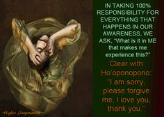 """IN TAKING 100%   RESPONSIBILITY FOR EVERYTHING THAT HAPPENS IN OUR AWARENESS, WE ASK, """"What is it in ME that makes me experience this?""""Clear with Ho'oponopono:  """"I am sorry, please forgive me, I love you, thank you."""""""