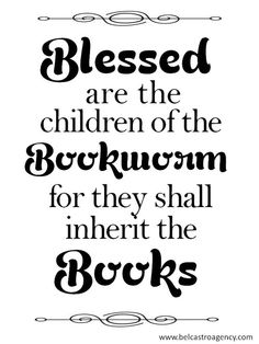 Blessed are the children of the Bookworm for they shall inherit the Books