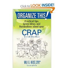 Organize This! Practical Tips,Green Ideas,and Ruminations about your CRAP (Volume 1): Vali G. Heist: 9781467949170: Amazon.com: Books.  Great book!  I just read it!