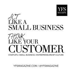 Act like a small business, think like your customer. @YFSMagazine #startups #smallbiz