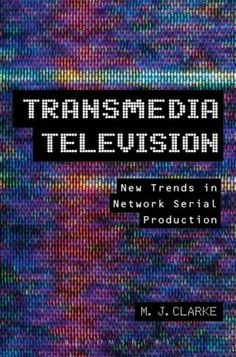 Transmedia television : new trends in network serial production / by M.J. Clarke - New York : Bloomsbury, 2013