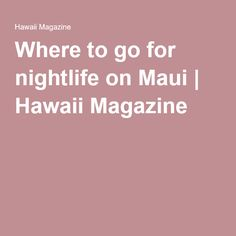 Nightlife travel: Where to go for nightlife on Maui Maui Hawaii, Oahu, Nightlife Travel, Travel Light, Dance Parties, Where To Go, Night Life, Road Trip, Magazine