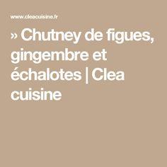 » Chutney de figues, gingembre et échalotes | Clea cuisine