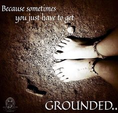 Because sometimes you just have to get grounded..