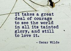 """It takes great deal of courage to see the world in all its tainted glory, and…"