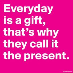 'Everyday is a gift, that's why they call it the present.' #Quotation
