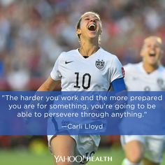 """""""The harder you work and the more prepared you are for something, you're going to be able to persevere through anything."""" -Carli Lloyd"""