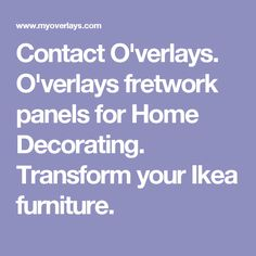 Contact O'verlays. O'verlays fretwork panels for Home Decorating. Transform your Ikea furniture.