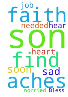 Prayers needed! God Bless you! -   	Please pray for my son to find a job. He is sad. I am worried for him. Help him have faith. Let him hear soon. My heart aches for him.�  Posted at: https://prayerrequest.com/t/8sk #pray #prayer #request #prayerrequest