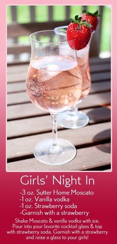Girls' Night In: 3 oz. Sutter Home Moscato, 1 oz. Vanilla vodka, 1 oz. Strawberry soda, Garnish with a strawberry; Shake Moscato & vanilla vodka with ice. Pour into your favorite cocktail glass & top with strawberry soda. Garnish with a strawberry and raise a glass to your girls!