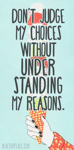Positive quote: Don't judge my choices without understanding my reasons.   www.HealthyPlace.com