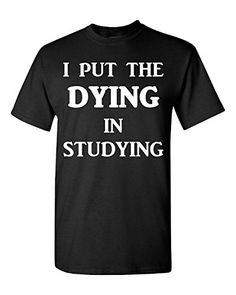 I Put The Dying In Studying School Study College Student-... https://www.amazon.com/dp/B01M1RBDIT/ref=cm_sw_r_pi_dp_x_d8KfybZJSEZD5