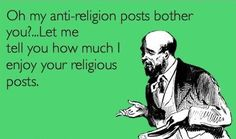 Atheism, Religion, God is Imaginary, ecard. Oh my anti-religion posts bother you?Let me tell you how much I enjoy your religious posts. Anti Religion, Religion And Politics, True Religion, Atheist Quotes, Religion Quotes, No Kidding, Athiest, E Cards, Words