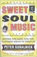 Sweet Soul Music: Rhythm and Blues and the Southern Dream of Freedom by Peter Guralnick