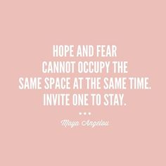 Hope And Fear Cannot Occupy The Same Space At The Same Time. Invite One To Stay.~Maya Angelou Sensible Quotes, For Elise, Love Quotes, Inspirational Quotes, Maya Angelou Quotes, Quites, Spoken Word, Life Inspiration, Attitude Is Everything