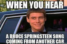 When you hear a Bruce Springsteen song coming from another car.