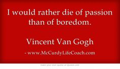www.McCurdyLifeCoach.com I would rather die of passion than of boredom. Vincent Van Gogh