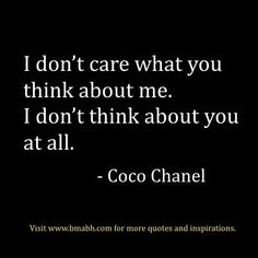 "Awesome strong women quotes:""I don't care what you think about me. I don't think about you at all.""  – Coco Chanel. Follow us for more awesome quotes: https://www.pinterest.com/bmabh/, https://www.facebook.com/bmabh"