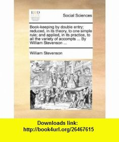 Book-keeping by double entry; reduced, in its theory, to one simple rule; and applied, in its practice, to all the variety of accompts ... By William Stevenson ... (9781170375020) William Stevenson , ISBN-10: 1170375022  , ISBN-13: 978-1170375020 ,  , tutorials , pdf , ebook , torrent , downloads , rapidshare , filesonic , hotfile , megaupload , fileserve