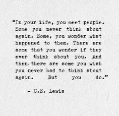 In life, you meet people......And then there are some you wish you never had to think about again. But you do. - C.S. Lewis