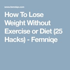 How To Lose Weight Without Exercise or Diet (25 Hacks) - Femniqe